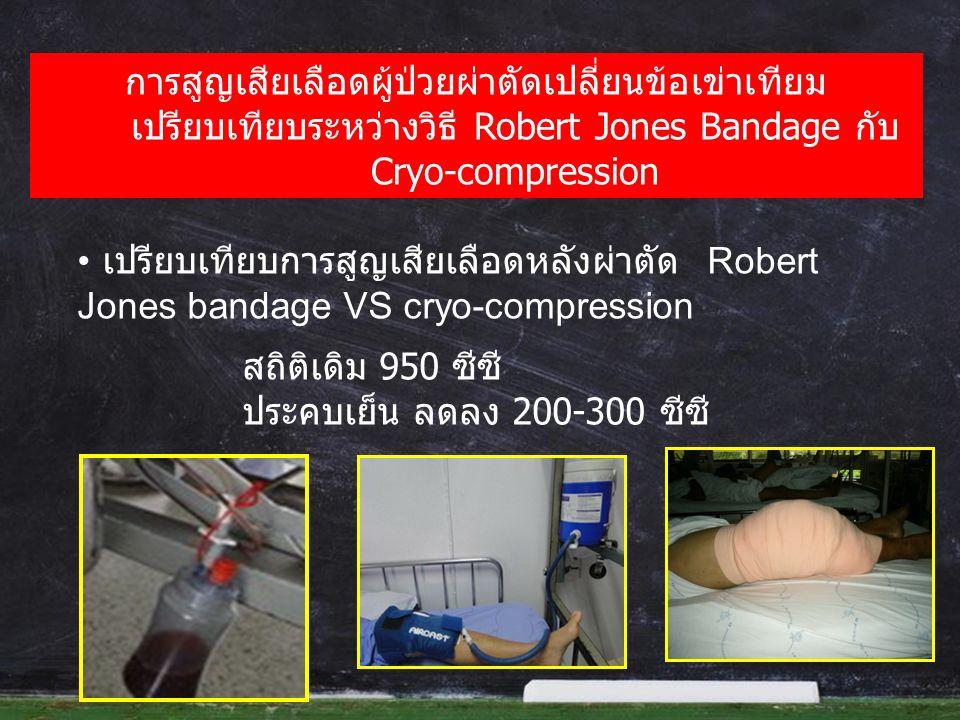 การสูญเสียเลือดผู้ป่วยผ่าตัดเปลี่ยนข้อเข่าเทียม เปรียบเทียบระหว่างวิธี Robert Jones Bandage กับ Cryo-compression เปรียบเทียบการสูญเสียเลือดหลังผ่าตัด Robert Jones bandage VS cryo-compression สถิติเดิม 950 ซีซี ประคบเย็น ลดลง 200-300 ซีซี