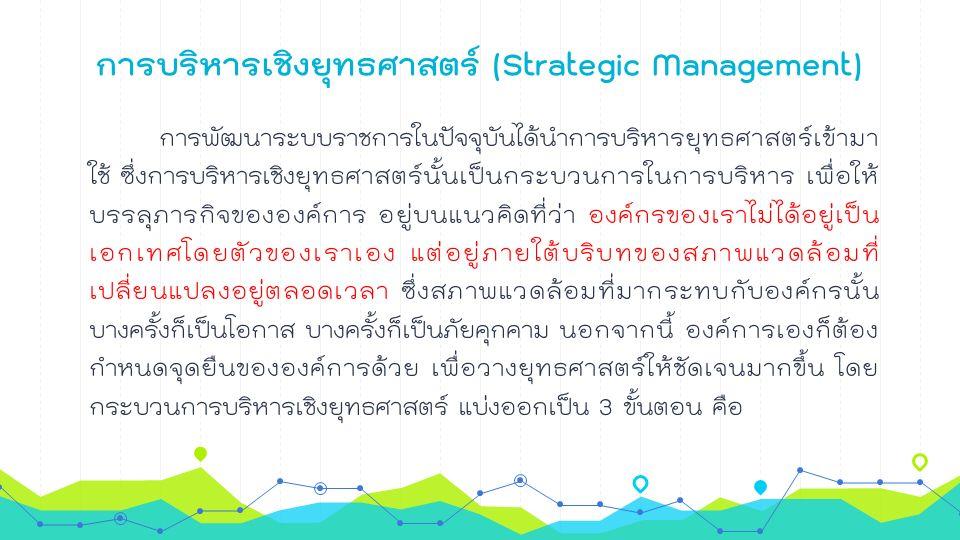 การบริหารเชิงยุทธศาสตร์ (Strategic Management) การพัฒนาระบบราชการในปัจจุบันได้นำการบริหารยุทธศาสตร์เข้ามา ใช้ ซึ่งการบริหารเชิงยุทธศาสตร์นั้นเป็นกระบวนการในการบริหาร เพื่อให้ บรรลุภารกิจขององค์การ อยู่บนแนวคิดที่ว่า องค์กรของเราไม่ได้อยู่เป็น เอกเทศโดยตัวของเราเอง แต่อยู่ภายใต้บริบทของสภาพแวดล้อมที่ เปลี่ยนแปลงอยู่ตลอดเวลา ซึ่งสภาพแวดล้อมที่มากระทบกับองค์กรนั้น บางครั้งก็เป็นโอกาส บางครั้งก็เป็นภัยคุกคาม นอกจากนี้ องค์การเองก็ต้อง กำหนดจุดยืนขององค์การด้วย เพื่อวางยุทธศาสตร์ให้ชัดเจนมากขึ้น โดย กระบวนการบริหารเชิงยุทธศาสตร์ แบ่งออกเป็น 3 ขั้นตอน คือ