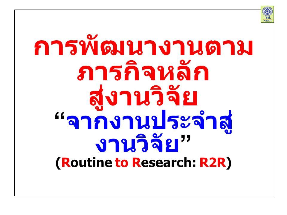 การพัฒนางานตาม ภารกิจหลัก สู่งานวิจัย จากงานประจำสู่ งานวิจัย (Routine to Research: R2R)