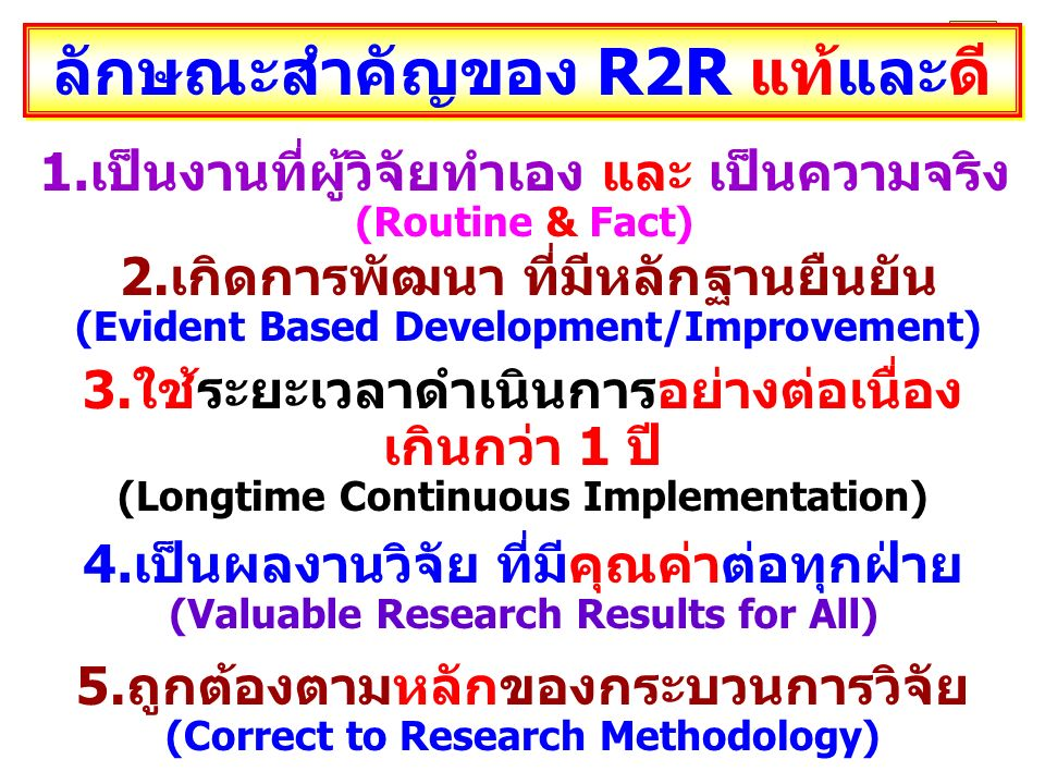 ลักษณะสำคัญของ R2R แท้และดี 1.เป็นงานที่ผู้วิจัยทำเอง และ เป็นความจริง (Routine & Fact) 2.เกิดการพัฒนา ที่มีหลักฐานยืนยัน (Evident Based Development/Improvement) 3.ใช้ระยะเวลาดำเนินการอย่างต่อเนื่อง เกินกว่า 1 ปี (Longtime Continuous Implementation) 4.เป็นผลงานวิจัย ที่มีคุณค่าต่อทุกฝ่าย (Valuable Research Results for All) 5.ถูกต้องตามหลักของกระบวนการวิจัย (Correct to Research Methodology)