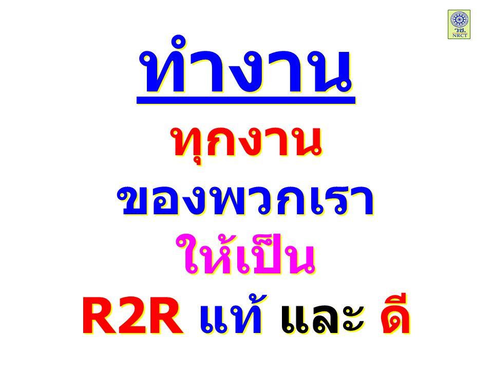 ทำงาน ทุกงาน ของพวกเรา ให้เป็น R2R แท้ และ ดี ทำงาน ทุกงาน ของพวกเรา ให้เป็น R2R แท้ และ ดี