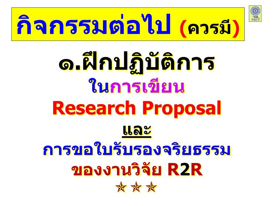๑.ฝึกปฏิบัติการ ในการเขียน Research Proposal และ การขอใบรับรองจริยธรรม ของงานวิจัย R2R ๑.ฝึกปฏิบัติการ ในการเขียน Research Proposal และ การขอใบรับรองจริยธรรม ของงานวิจัย R2R  กิจกรรมต่อไป (ควรมี)