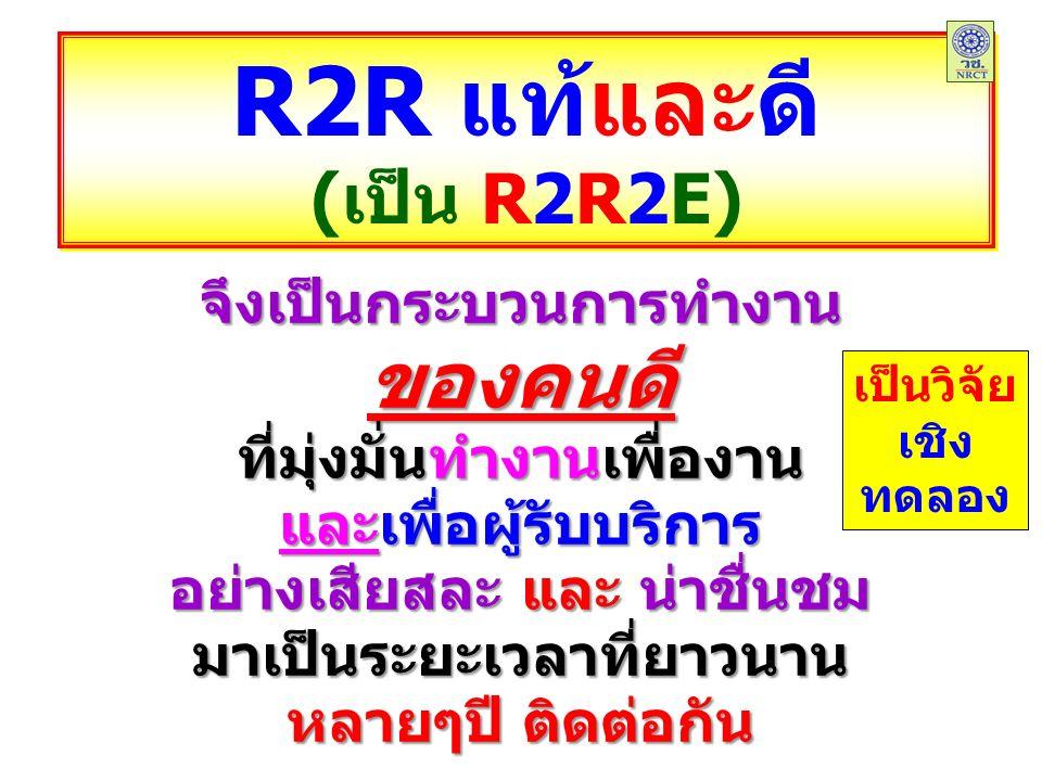R2R แท้และดี (เป็น R2R2E) R2R แท้และดี (เป็น R2R2E) จึงเป็นกระบวนการทำงานของคนดี ที่มุ่งมั่นทำงานเพื่องาน และเพื่อผู้รับบริการ อย่างเสียสละ และ น่าชื่นชม มาเป็นระยะเวลาที่ยาวนาน หลายๆปี ติดต่อกัน เป็นวิจัย เชิง ทดลอง