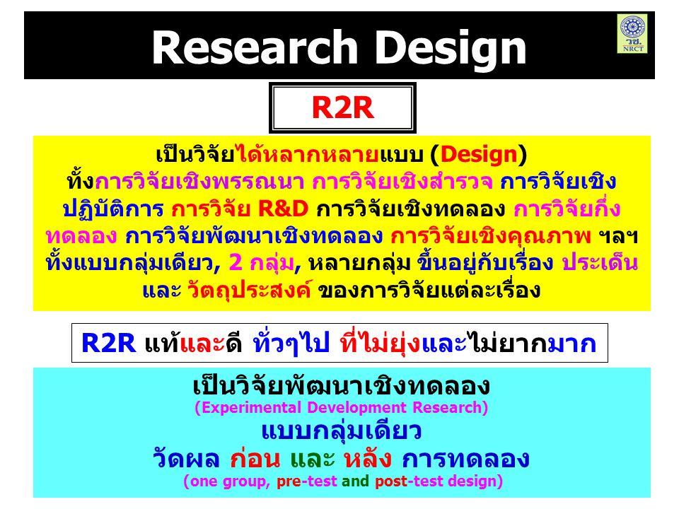 Research Design เป็นวิจัยได้หลากหลายแบบ (Design) ทั้งการวิจัยเชิงพรรณนา การวิจัยเชิงสำรวจ การวิจัยเชิง ปฏิบัติการ การวิจัย R&D การวิจัยเชิงทดลอง การวิจัยกึ่ง ทดลอง การวิจัยพัฒนาเชิงทดลอง การวิจัยเชิงคุณภาพ ฯลฯ ทั้งแบบกลุ่มเดียว, 2 กลุ่ม, หลายกลุ่ม ขึ้นอยู่กับเรื่อง ประเด็น และ วัตถุประสงค์ ของการวิจัยแต่ละเรื่อง R2R เป็นวิจัยพัฒนาเชิงทดลอง (Experimental Development Research) แบบกลุ่มเดียว วัดผล ก่อน และ หลัง การทดลอง (one group, pre-test and post-test design) R2R แท้และดี ทั่วๆไป ที่ไม่ยุ่งและไม่ยากมาก