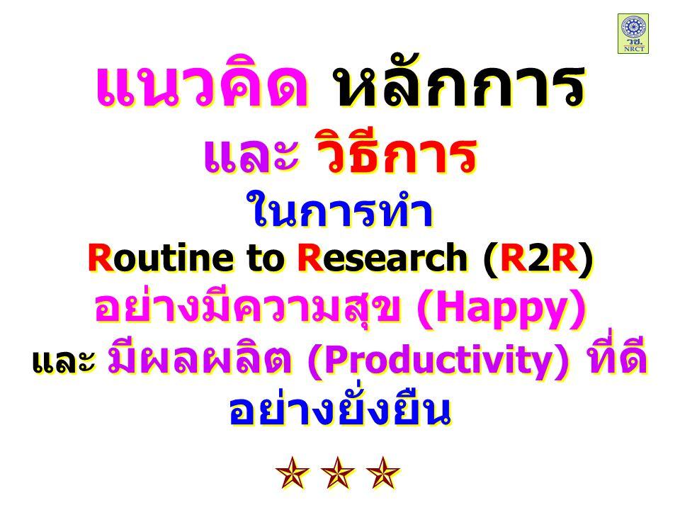 แนวคิด หลักการ และ วิธีการ ในการทำ Routine to Research (R2R) อย่างมีความสุข (Happy) และ มีผลผลิต (Productivity) ที่ดี อย่างยั่งยืน แนวคิด หลักการ และ วิธีการ ในการทำ Routine to Research (R2R) อย่างมีความสุข (Happy) และ มีผลผลิต (Productivity) ที่ดี อย่างยั่งยืน 