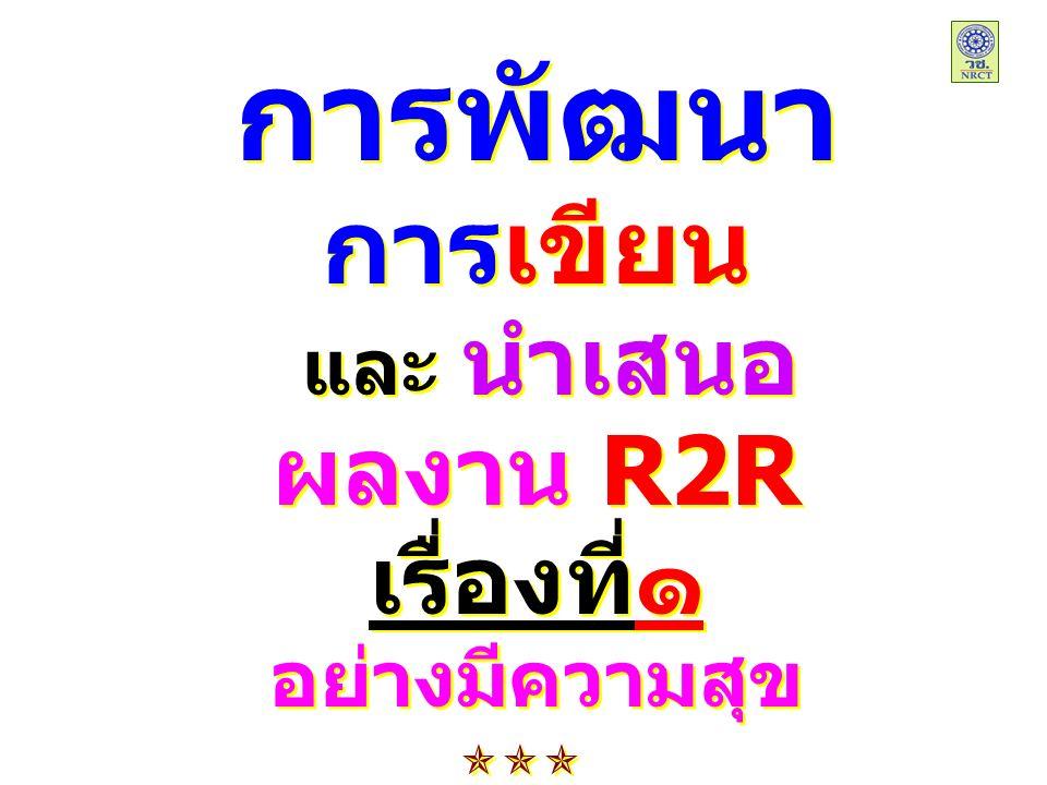 การพัฒนา การเขียน และ นำเสนอ ผลงาน R2R เรื่องที่๑ อย่างมีความสุข การพัฒนา การเขียน และ นำเสนอ ผลงาน R2R เรื่องที่๑ อย่างมีความสุข 