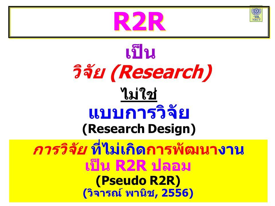 เป็น วิจัย (Research) R2R ไม่ใช่ แบบการวิจัย (Research Design) การวิจัย ที่ไม่เกิดการพัฒนางาน เป็น R2R ปลอม (Pseudo R2R) (วิจารณ์ พานิช, 2556)
