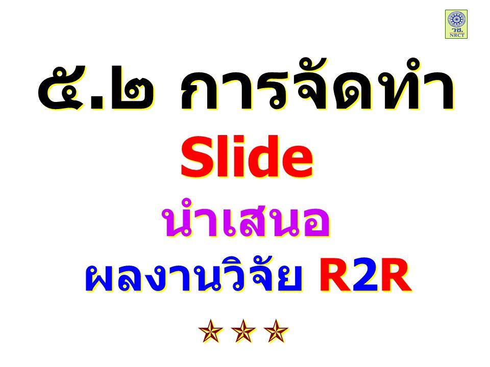 ๕.๒ การจัดทำ Slide นำเสนอ ผลงานวิจัย R2R ๕.๒ การจัดทำ Slide นำเสนอ ผลงานวิจัย R2R 