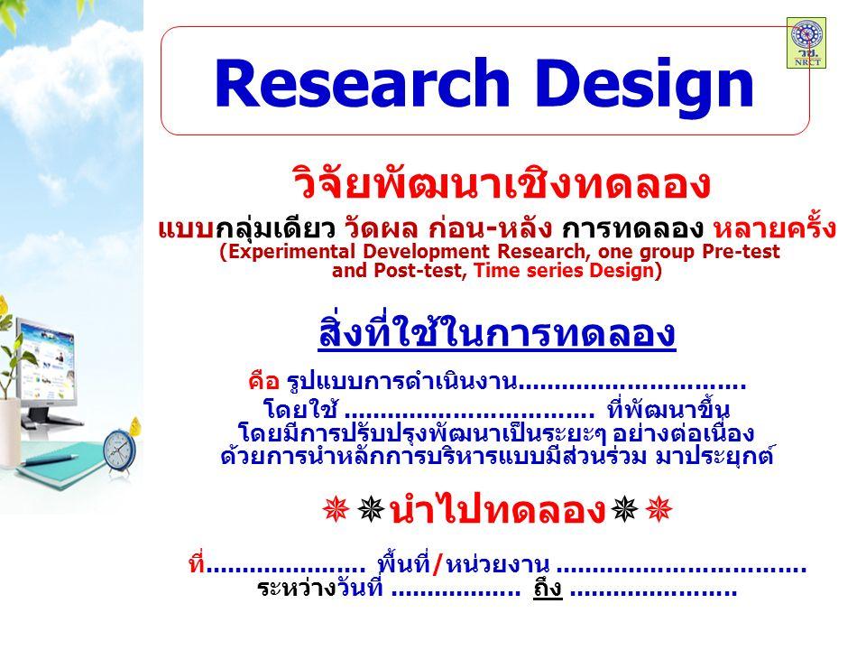 Research Design วิจัยพัฒนาเชิงทดลอง แบบกลุ่มเดียว วัดผล ก่อน-หลัง การทดลอง หลายครั้ง (Experimental Development Research, one group Pre-test and Post-test, Time series Design) สิ่งที่ใช้ในการทดลอง คือ รูปแบบการดำเนินงาน...............................