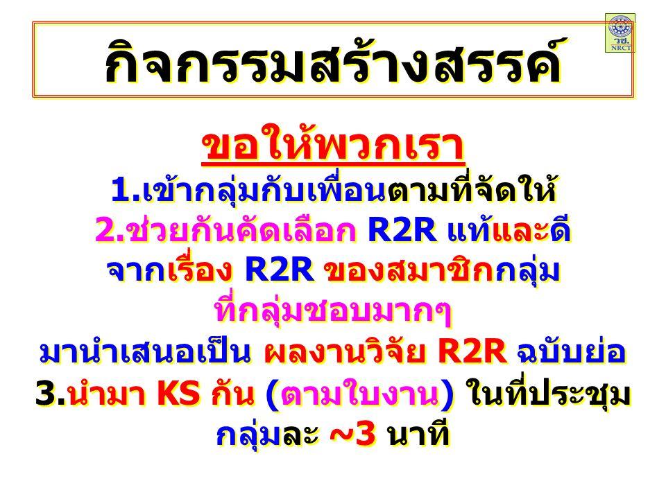 กิจกรรมสร้างสรรค์ ขอให้พวกเรา 1.เข้ากลุ่มกับเพื่อนตามที่จัดให้ 2.ช่วยกันคัดเลือก R2R แท้และดี จากเรื่อง R2R ของสมาชิกกลุ่ม ที่กลุ่มชอบมากๆ มานำเสนอเป็น ผลงานวิจัย R2R ฉบับย่อ 3.นำมา KS กัน (ตามใบงาน) ในที่ประชุม กลุ่มละ ~ 3 นาที ขอให้พวกเรา 1.เข้ากลุ่มกับเพื่อนตามที่จัดให้ 2.ช่วยกันคัดเลือก R2R แท้และดี จากเรื่อง R2R ของสมาชิกกลุ่ม ที่กลุ่มชอบมากๆ มานำเสนอเป็น ผลงานวิจัย R2R ฉบับย่อ 3.นำมา KS กัน (ตามใบงาน) ในที่ประชุม กลุ่มละ ~ 3 นาที