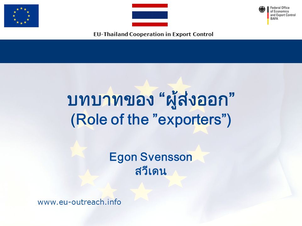 www.eu-outreach.info EU-Thailand Cooperation in Export Control บทบาทของ ผู้ส่งออก (Role of the exporters ) Egon Svensson สวีเดน