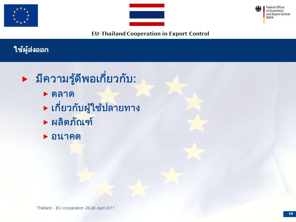 EU-Thailand Cooperation in Export Control ใช้ผู้ส่งออก  มีความรู้ดีพอเกี่ยวกับ:  ตลาด  เกี่ยวกับผู้ใช้ปลายทาง  ผลิตภัณฑ์  อนาคต Thailand - EU cooperation 28-29 April 2011 14