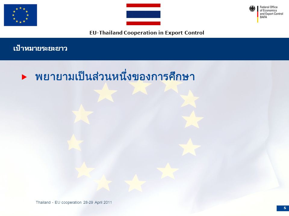 EU-Thailand Cooperation in Export Control เป้าหมายระยะยาว  พยายามเป็นส่วนหนึ่งของการศึกษา Thailand - EU cooperation 28-29 April 2011 5