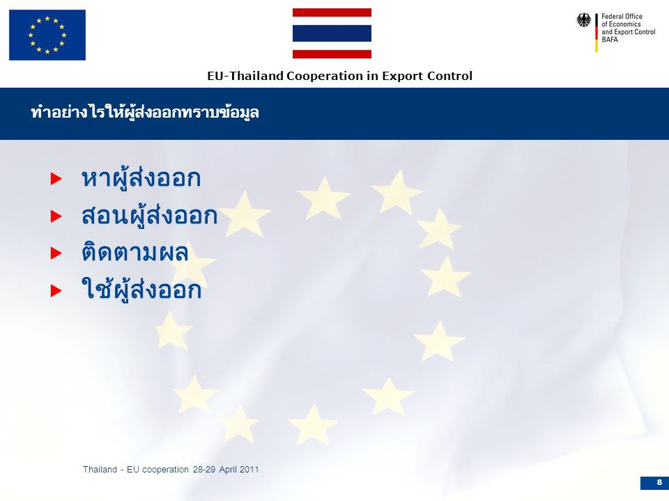 EU-Thailand Cooperation in Export Control ทำอย่างไรให้ผู้ส่งออกทราบข้อมูล  หาผู้ส่งออก  สอนผู้ส่งออก  ติดตามผล  ใช้ผู้ส่งออก Thailand - EU cooperation 28-29 April 2011 8