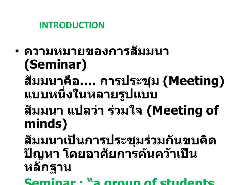 INTRODUCTION ความหมายของการสัมมนา (Seminar) สัมมนาคือ …. การประชุม (Meeting) แบบหนึ่งในหลายรูปแบบ สัมมนา แปลว่า ร่วมใจ (Meeting of minds) สัมมนาเป็นกา