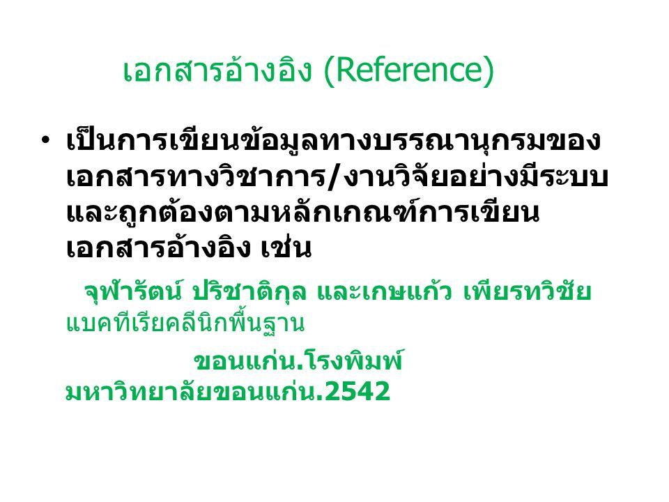 เอกสารอ้างอิง (Reference) เป็นการเขียนข้อมูลทางบรรณานุกรมของ เอกสารทางวิชาการ / งานวิจัยอย่างมีระบบ และถูกต้องตามหลักเกณฑ์การเขียน เอกสารอ้างอิง เช่น