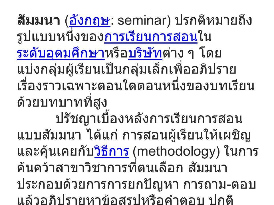 สัมมนา ( อังกฤษ : seminar) ปรกติหมายถึง รูปแบบหนึ่งของการเรียนการสอนใน ระดับอุดมศึกษาหรือบริษัทต่าง ๆ โดย แบ่งกลุ่มผู้เรียนเป็นกลุ่มเล็กเพื่ออภิปราย เรื่องราวเฉพาะตอนใดตอนหนึ่งของบทเรียน ด้วยบทบาทที่สูง อังกฤษการเรียนการสอน ระดับอุดมศึกษาบริษัท ปรัชญาเบื้องหลังการเรียนการสอน แบบสัมมนา ได้แก่ การสอนผู้เรียนให้เผชิญ และคุ้นเคยกับวิธีการ (methodology) ในการ ค้นคว้าสาขาวิชาการที่ตนเลือก สัมมนา ประกอบด้วยการการยกปัญหา การถาม - ตอบ แล้วอภิปรายหาข้อสรุปหรือคำตอบ ปกติ เอกสารที่เตรียมมาสัมมนาจะต้องเป็นเอกสาร ที่มีรูปแบบวิชาการและจะต้องมีการวิจารณ์ ซึ่งกันและกัน สัมมนาใช้มากในการศึกษา ระดับบัณฑิตศึกษาวิธีการ