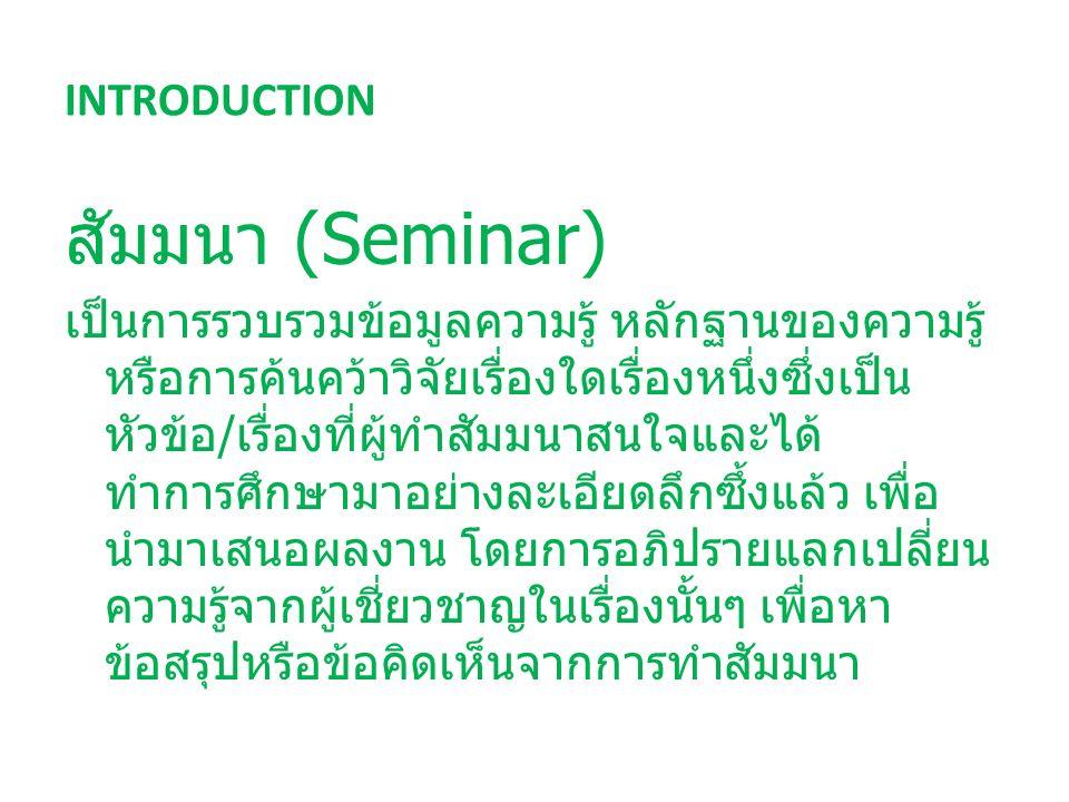 INTRODUCTION สัมมนา (Seminar) เป็นการรวบรวมข้อมูลความรู้ หลักฐานของความรู้ หรือการค้นคว้าวิจัยเรื่องใดเรื่องหนึ่งซึ่งเป็น หัวข้อ / เรื่องที่ผู้ทำสัมมนาสนใจและได้ ทำการศึกษามาอย่างละเอียดลึกซึ้งแล้ว เพื่อ นำมาเสนอผลงาน โดยการอภิปรายแลกเปลี่ยน ความรู้จากผู้เชี่ยวชาญในเรื่องนั้นๆ เพื่อหา ข้อสรุปหรือข้อคิดเห็นจากการทำสัมมนา