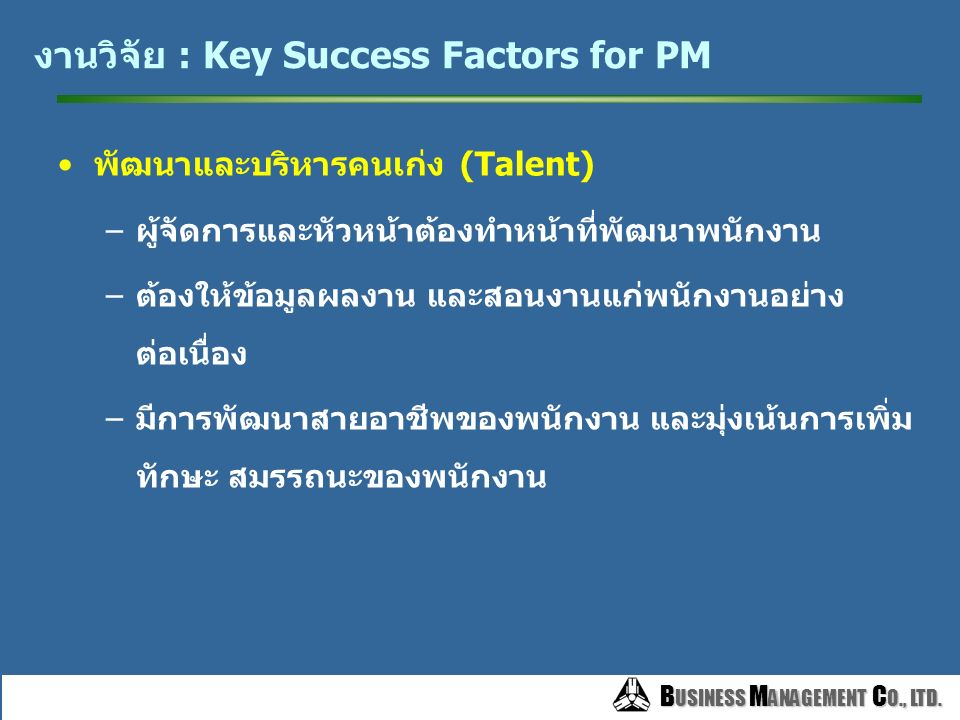B USINESS M ANAGEMENT C O., LTD. B USINESS M ANAGEMENT C O., LTD. งานวิจัย : Key Success Factors for PM มีวัฒนธรรมการทำงานอย่างเดียวกันทั้งองค์กร –วัฒ