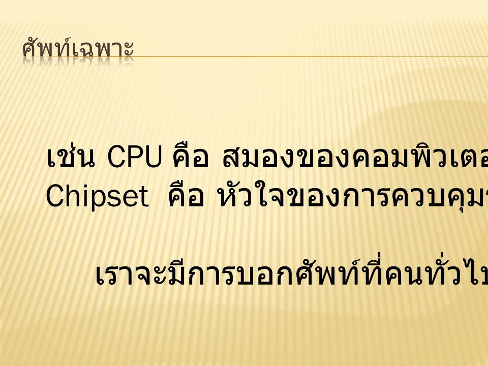เช่น CPU คือ สมองของคอมพิวเตอร์ Chipset คือ หัวใจของการควบคุมระบบ เราจะมีการบอกศัพท์ที่คนทั่วไปเข้าใจได้ง่าย