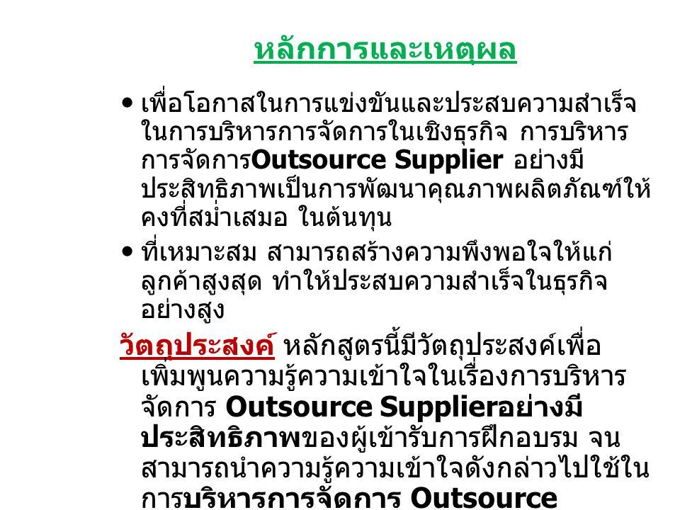หลักการและเหตุผล เพื่อโอกาสในการแข่งขันและประสบความสำเร็จ ในการบริหารการจัดการในเชิงธุรกิจ การบริหาร การจัดการ Outsource Supplier อย่างมี ประสิทธิภาพเป็นการพัฒนาคุณภาพผลิตภัณฑ์ให้ คงที่สมํ่าเสมอ ในต้นทุน ที่เหมาะสม สามารถสร้างความพึงพอใจให้แก่ ลูกค้าสูงสุด ทำให้ประสบความสำเร็จในธุรกิจ อย่างสูง วัตถุประสงค์ หลักสูตรนี้มีวัตถุประสงค์เพื่อ เพิ่มพูนความรู้ความเข้าใจในเรื่องการบริหาร จัดการ Outsource Supplier อย่างมี ประสิทธิภาพของผู้เข้ารับการฝึกอบรม จน สามารถนำความรู้ความเข้าใจดังกล่าวไปใช้ใน การบริหารการจัดการ Outsource Supplier ในการผลิตสินค้าอย่างมี คุณภาพ ในต้นทุนที่ควบคุมได้เพื่อสร้าง ผลตอบแทนส่วนต่างได้อย่างสูงสุดและ คงที่ สามารถพัฒนาผลิตภัณฑ์ได้อย่าง ต่อเนื่องและมีประสิทธิภาพประสิทธิผล