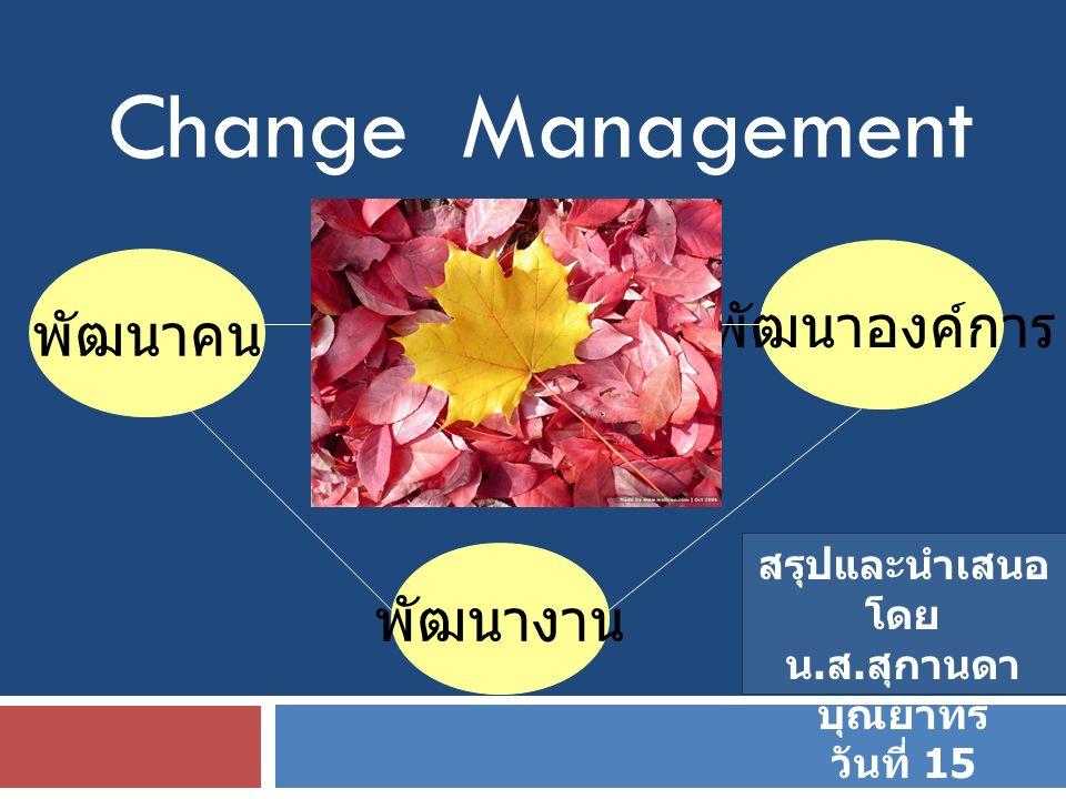 Change Management พัฒนาคน พัฒนางาน พัฒนาองค์การ สรุปและนำเสนอ โดย น. ส. สุกานดา บุณยาทร วันที่ 15 กุมภาพันธ์ 2553