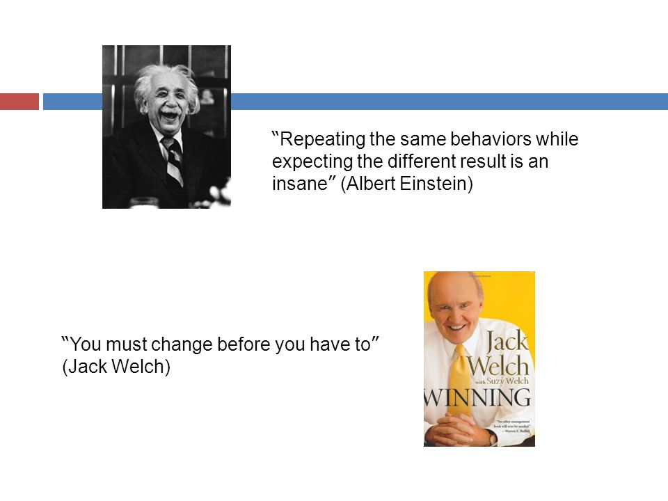 Repeating the same behaviors while expecting the different result is an insane (Albert Einstein) You must change before you have to (Jack Welch)