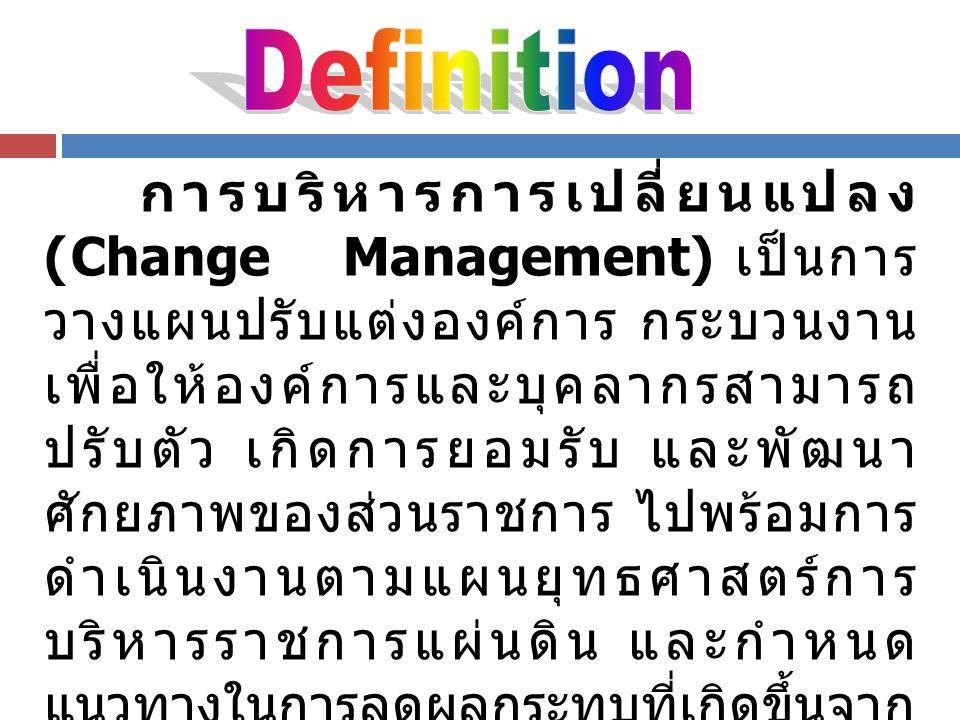 การบริหารการเปลี่ยนแปลง (Change Management) เป็นการ วางแผนปรับแต่งองค์การ กระบวนงาน เพื่อให้องค์การและบุคลากรสามารถ ปรับตัว เกิดการยอมรับ และพัฒนา ศัก