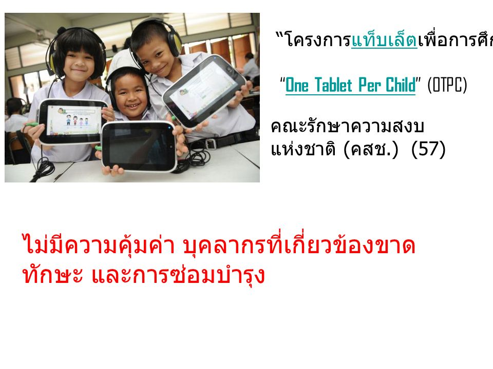 โครงการแท็บเล็ตเพื่อการศึกษา แท็บเล็ต One Tablet Per Child (OTPC) One Tablet Per Child คณะรักษาความสงบ แห่งชาติ ( คสช.) (57) ไม่มีความคุ้มค่า บุคลากรที่เกี่ยวข้องขาด ทักษะ และการซ่อมบำรุง