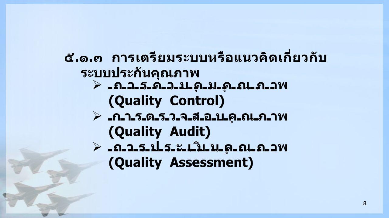8 ๕. ๑. ๓ การเตรียมระบบหรือแนวคิดเกี่ยวกับ ระบบประกันคุณภาพ  การควบคุมคุณภาพ (Quality Control)  การตรวจสอบคุณภาพ (Quality Audit)  การประเมินคุณภาพ