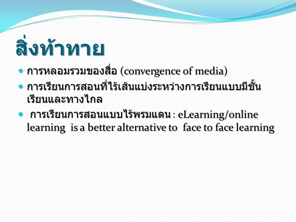 สิ่งท้าทาย การหลอมรวมของสื่อ (convergence of media) การหลอมรวมของสื่อ (convergence of media) การเรียนการสอนที่ไร้เส้นแบ่งระหว่างการเรียนแบบมีชั้น เรียนและทางไกล การเรียนการสอนที่ไร้เส้นแบ่งระหว่างการเรียนแบบมีชั้น เรียนและทางไกล การเรียนการสอนแบบไร้พรมแดน eLearning/online learning is a better alternative to face to face learning การเรียนการสอนแบบไร้พรมแดน : eLearning/online learning is a better alternative to face to face learning