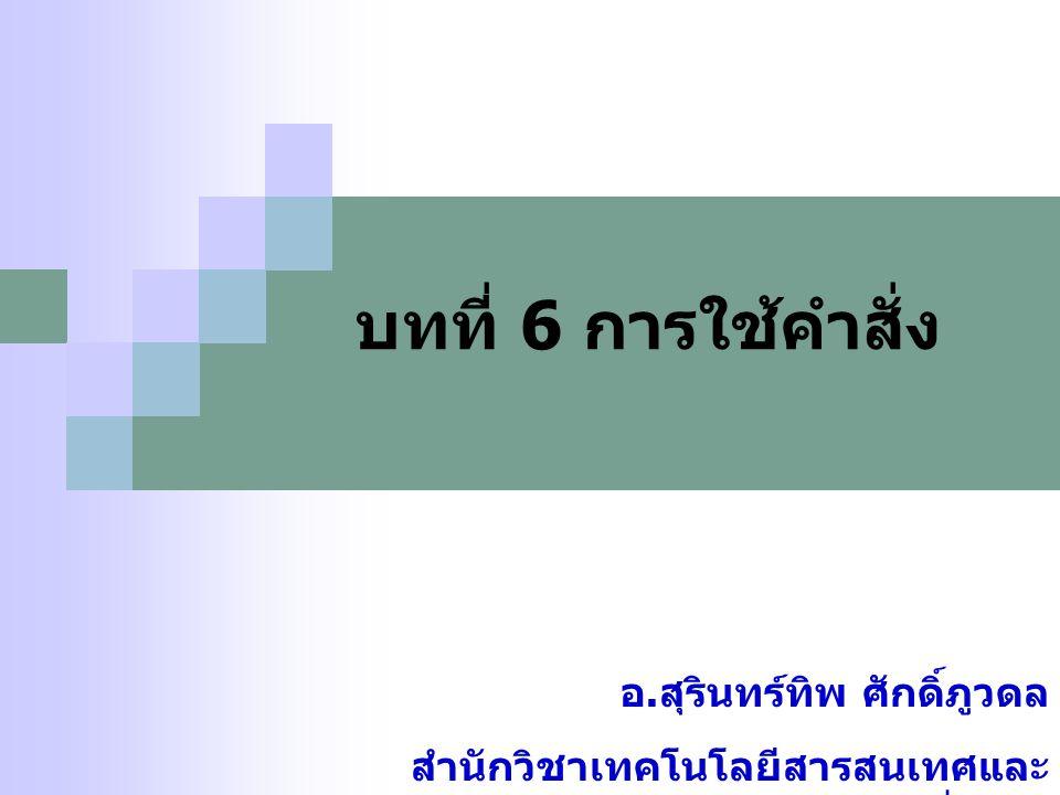 บทที่ 6 การใช้คำสั่ง อ. สุรินทร์ทิพ ศักดิ์ภูวดล สำนักวิชาเทคโนโลยีสารสนเทศและ การสื่อสาร