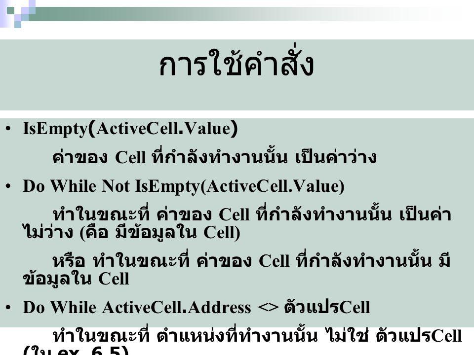 การใช้คำสั่ง IsEmpty(ActiveCell.Value) ค่าของ Cell ที่กำลังทำงานนั้น เป็นค่าว่าง Do While Not IsEmpty(ActiveCell.Value) ทำในขณะที่ ค่าของ Cell ที่กำลังทำงานนั้น เป็นค่า ไม่ว่าง ( คือ มีข้อมูลใน Cell) หรือ ทำในขณะที่ ค่าของ Cell ที่กำลังทำงานนั้น มี ข้อมูลใน Cell Do While ActiveCell.Address <> ตัวแปร Cell ทำในขณะที่ ตำแหน่งที่ทำงานนั้น ไม่ใช่ ตัวแปร Cell ( ใน ex_6.5)