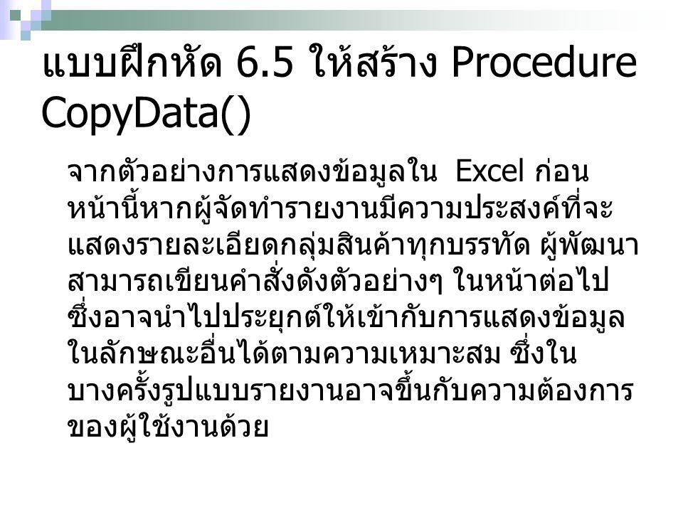แบบฝึกหัด 6.5 ให้สร้าง Procedure CopyData() จากตัวอย่างการแสดงข้อมูลใน Excel ก่อน หน้านี้หากผู้จัดทำรายงานมีความประสงค์ที่จะ แสดงรายละเอียดกลุ่มสินค้าทุกบรรทัด ผู้พัฒนา สามารถเขียนคำสั่งดังตัวอย่างๆ ในหน้าต่อไป ซึ่งอาจนำไปประยุกต์ให้เข้ากับการแสดงข้อมูล ในลักษณะอื่นได้ตามความเหมาะสม ซึ่งใน บางครั้งรูปแบบรายงานอาจขึ้นกับความต้องการ ของผู้ใช้งานด้วย
