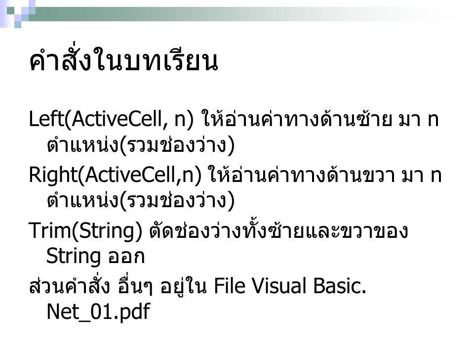 คำสั่งในบทเรียน Left(ActiveCell, n) ให้อ่านค่าทางด้านซ้าย มา n ตำแหน่ง ( รวมช่องว่าง ) Right(ActiveCell,n) ให้อ่านค่าทางด้านขวา มา n ตำแหน่ง ( รวมช่องว่าง ) Trim(String) ตัดช่องว่างทั้งซ้ายและขวาของ String ออก ส่วนคำสั่ง อื่นๆ อยู่ใน File Visual Basic.