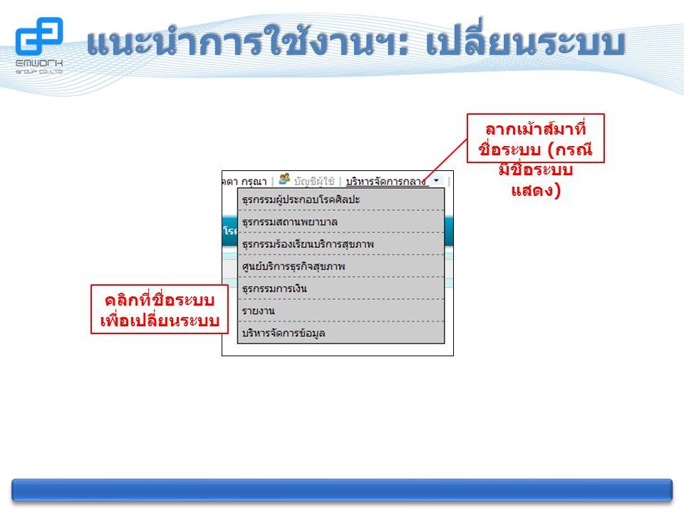 แนะนำการใช้งานฯ : เปลี่ยนระบบ ลากเม้าส์มาที่ ชื่อระบบ ( กรณี มีชื่อระบบ แสดง ) คลิกที่ชื่อระบบ เพื่อเปลี่ยนระบบ