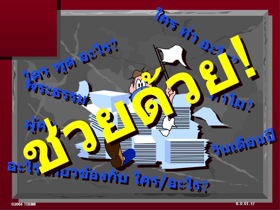 ©2004 TBBMI 8.0.01. ใคร ทำ อะไร ? พระธรรม ผู้คน วันเดือนปี ใคร พูด อะไร ? ทำไม ? อะไร เกี่ยวข้องกับ ใคร/อะไร ? 17 ช่วยด้วย !