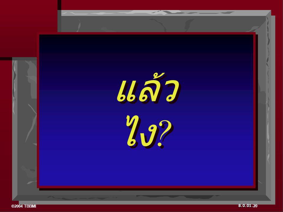 ©2004 TBBMI 8.0.01. แล้ว ไง ? แล้ว ไง ? 20