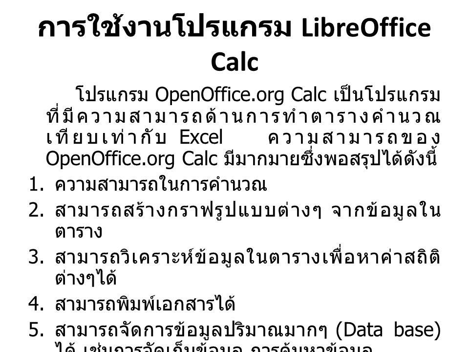 การใช้งานโปรแกรม LibreOffice Calc โปรแกรม OpenOffice.org Calc เป็นโปรแกรม ที่มีความสามารถด้านการทำตารางคำนวณ เทียบเท่ากับ Excel ความสามารถของ OpenOffice.org Calc มีมากมายซึ่งพอสรุปได้ดังนี้ 1.