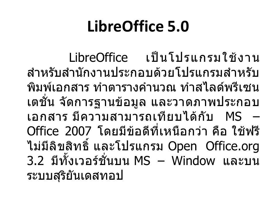 LibreOffice 5.0 LibreOffice เป็นโปรแกรมใช้งาน สำหรับสำนักงานประกอบด้วยโปรแกรมสำหรับ พิมพ์เอกสาร ทำตารางคำนวณ ทำสไลด์พรีเซน เตชั่น จัดการฐานข้อมูล และวาดภาพประกอบ เอกสาร มีความสามารถเทียบได้กับ MS – Office 2007 โดยมีข้อดีที่เหนือกว่า คือ ใช้ฟรี ไม่มีลิขสิทธิ์ และโปรแกรม Open Office.org 3.2 มีทั้งเวอร์ชั่นบน MS – Window และบน ระบบสุริยันเดสทอป