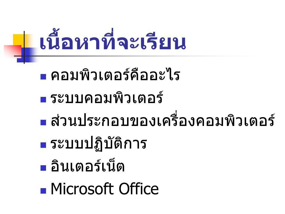 เนื้อหาที่จะเรียน คอมพิวเตอร์คืออะไร ระบบคอมพิวเตอร์ ส่วนประกอบของเครื่องคอมพิวเตอร์ ระบบปฏิบัติการ อินเตอร์เน็ต Microsoft Office