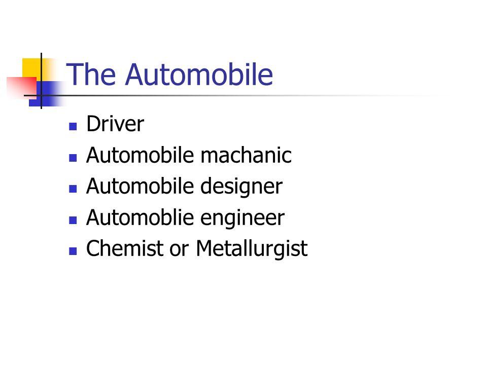 The Automobile Driver Automobile machanic Automobile designer Automoblie engineer Chemist or Metallurgist