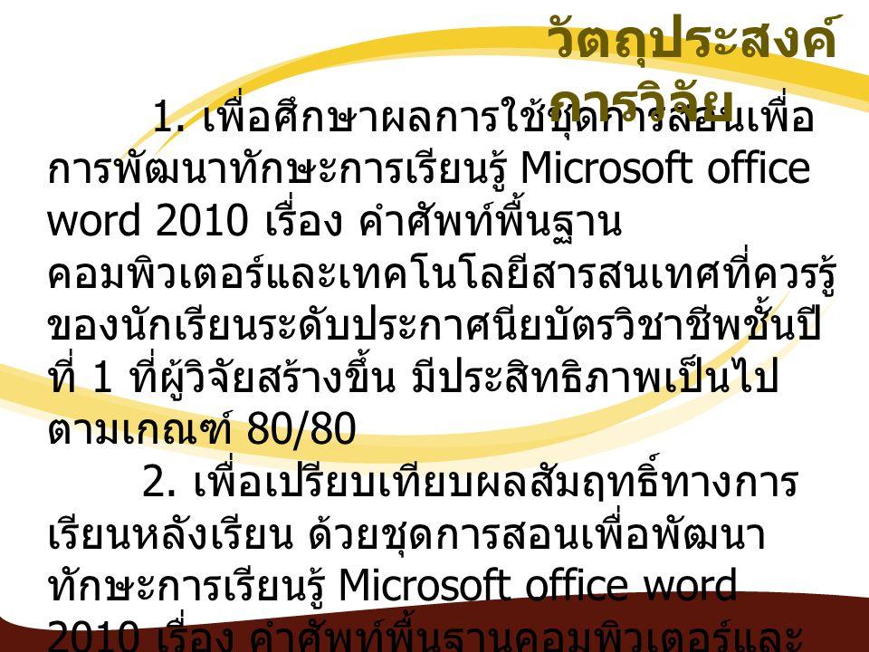 1. เพื่อศึกษาผลการใช้ชุดการสอนเพื่อ การพัฒนาทักษะการเรียนรู้ Microsoft office word 2010 เรื่อง คำศัพท์พื้นฐาน คอมพิวเตอร์และเทคโนโลยีสารสนเทศที่ควรรู้