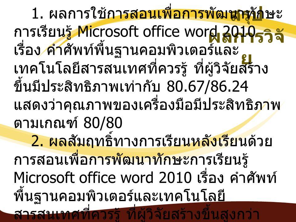 สรุป ผลการวิจั ย 1. ผลการใช้การสอนเพื่อการพัฒนาทักษะ การเรียนรู้ Microsoft office word 2010 เรื่อง คำศัพท์พื้นฐานคอมพิวเตอร์และ เทคโนโลยีสารสนเทศที่คว
