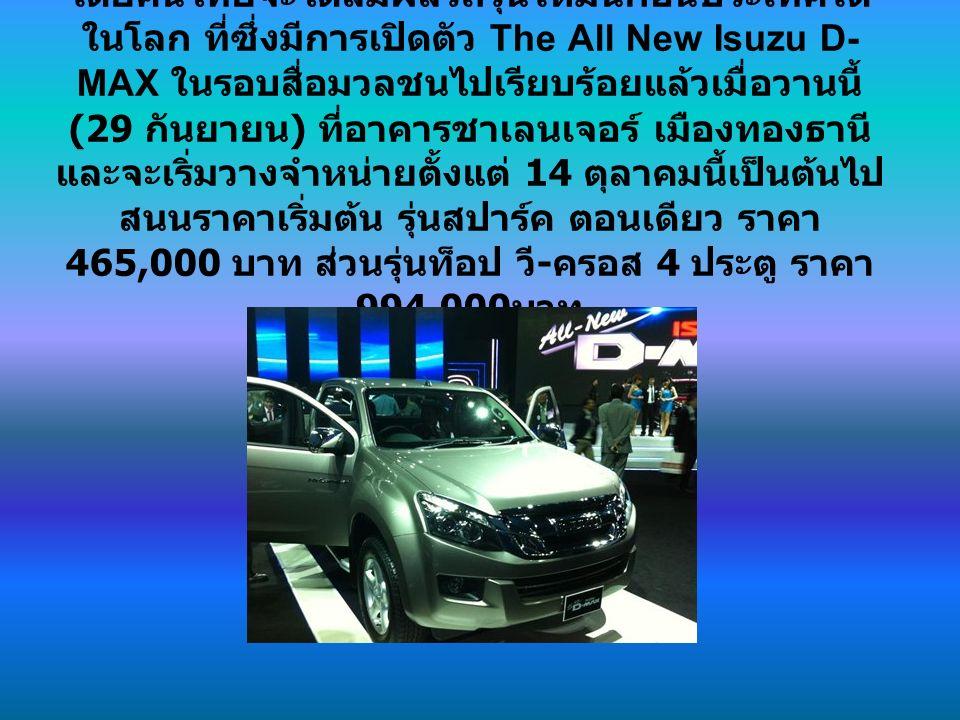 โดยคนไทยจะได้สัมผัสรถรุ่นใหม่นี้ก่อนประเทศใด ในโลก ที่ซึ่งมีการเปิดตัว The All New Isuzu D- MAX ในรอบสื่อมวลชนไปเรียบร้อยแล้วเมื่อวานนี้ (29 กันยายน ) ที่อาคารชาเลนเจอร์ เมืองทองธานี และจะเริ่มวางจำหน่ายตั้งแต่ 14 ตุลาคมนี้เป็นต้นไป สนนราคาเริ่มต้น รุ่นสปาร์ค ตอนเดียว ราคา 465,000 บาท ส่วนรุ่นท็อป วี - ครอส 4 ประตู ราคา 994,000 บาท