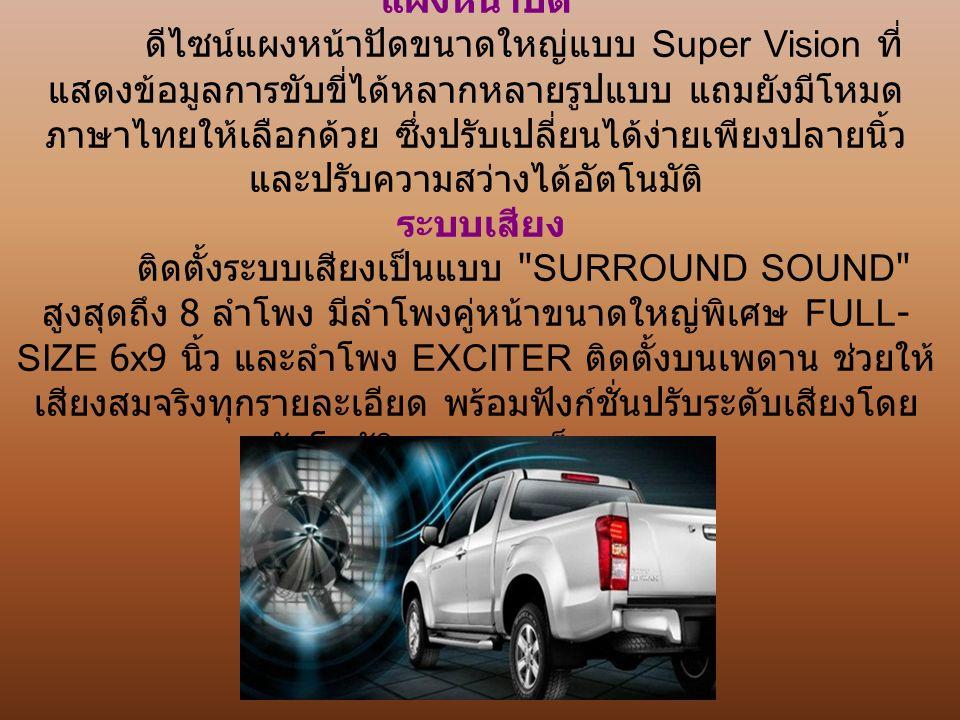 แผงหน้าปัด ดีไซน์แผงหน้าปัดขนาดใหญ่แบบ Super Vision ที่ แสดงข้อมูลการขับขี่ได้หลากหลายรูปแบบ แถมยังมีโหมด ภาษาไทยให้เลือกด้วย ซึ่งปรับเปลี่ยนได้ง่ายเพียงปลายนิ้ว และปรับความสว่างได้อัตโนมัติ ระบบเสียง ติดตั้งระบบเสียงเป็นแบบ SURROUND SOUND สูงสุดถึง 8 ลำโพง มีลำโพงคู่หน้าขนาดใหญ่พิเศษ FULL- SIZE 6x9 นิ้ว และลำโพง EXCITER ติดตั้งบนเพดาน ช่วยให้ เสียงสมจริงทุกรายละเอียด พร้อมฟังก์ชั่นปรับระดับเสียงโดย อัตโนมัติตามความเร็วของรถ