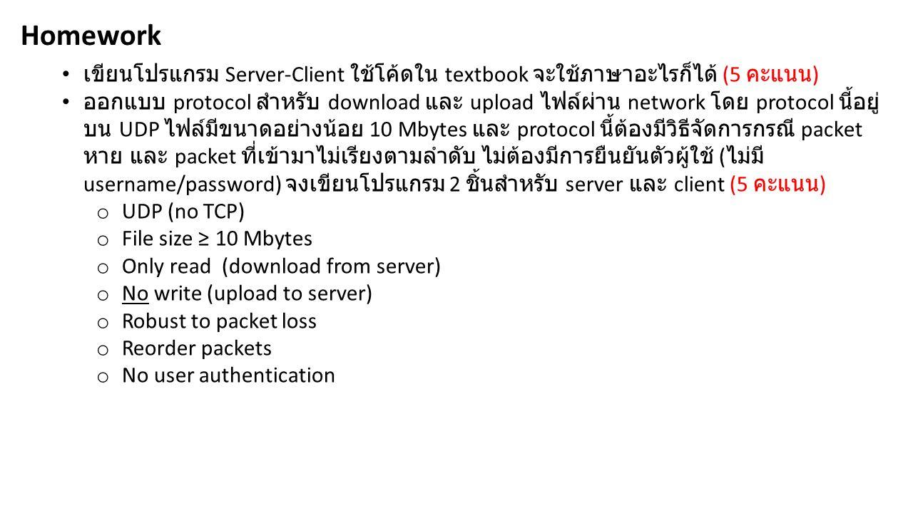 เขียนโปรแกรม Server-Client ใช้โค้ดใน textbook จะใช้ภาษาอะไรก็ได้ (5 คะแนน ) ออกแบบ protocol สำหรับ download และ upload ไฟล์ผ่าน network โดย protocol นี้อยู่ บน UDP ไฟล์มีขนาดอย่างน้อย 10 Mbytes และ protocol นี้ต้องมีวิธีจัดการกรณี packet หาย และ packet ที่เข้ามาไม่เรียงตามลำดับ ไม่ต้องมีการยืนยันตัวผู้ใช้ ( ไม่มี username/password) จงเขียนโปรแกรม 2 ชิ้นสำหรับ server และ client (5 คะแนน ) o UDP (no TCP) o File size ≥ 10 Mbytes o Only read (download from server) o No write (upload to server) o Robust to packet loss o Reorder packets o No user authentication Homework