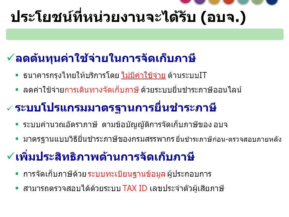 ลดต้นทุนค่าใช้จ่ายในการจัดเก็บภาษี  ธนาคารกรุงไทยให้บริการโดย ไม่มีค่าใช้จ่าย ด้านระบบIT  ลดค่าใช้จ่ายการเดินทางจัดเก็บภาษี ด้วยระบบยื่นชำระภาษีออนไลน์ ระบบโปรแกรมมาตรฐานการยื่นชำระภาษี  ระบบคำนวณอัตราภาษี ตามข้อบัญญัติการจัดเก็บภาษีของ อบจ  มาตรฐานแบบวิธียื่นชำระภาษีของกรมสรรพากร ยื่นชำระภาษีก่อน-ตรวจสอบภายหลัง เพิ่มประสิทธิภาพด้านการจัดเก็บภาษี  การจัดเก็บภาษีด้วย ระบบทะเบียนฐานข้อมูล ผู้ประกอบการ  สามารถตรวจสอบได้ด้วยระบบ TAX ID เลขประจำตัวผู้เสียภาษี ประโยชน์ที่หน่วยงานจะได้รับ (อบจ.)