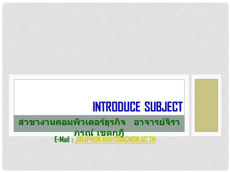 INTRODUCE SUBJECT สาขางานคอมพิวเตอร์ธุรกิจอาจารย์จิรา ภรณ์ เขตกุฎี E-Mail : JIRAPHON.KH@SBACNON.AC.THJIRAPHON.KH@SBACNON.AC.TH