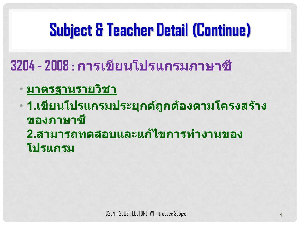 มาตรฐานรายวิชา 1. เขียนโปรแกรมประยุกต์ถูกต้องตามโครงสร้าง ของภาษาซี 2. สามารถทดสอบและแก้ไขการทำงานของ โปรแกรม Subject & Teacher Detail (Continue) 3204